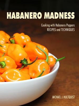 Habanero Madness, Tips and Techniques for Cooking with Habanero Peppers, by Michael Hultquist